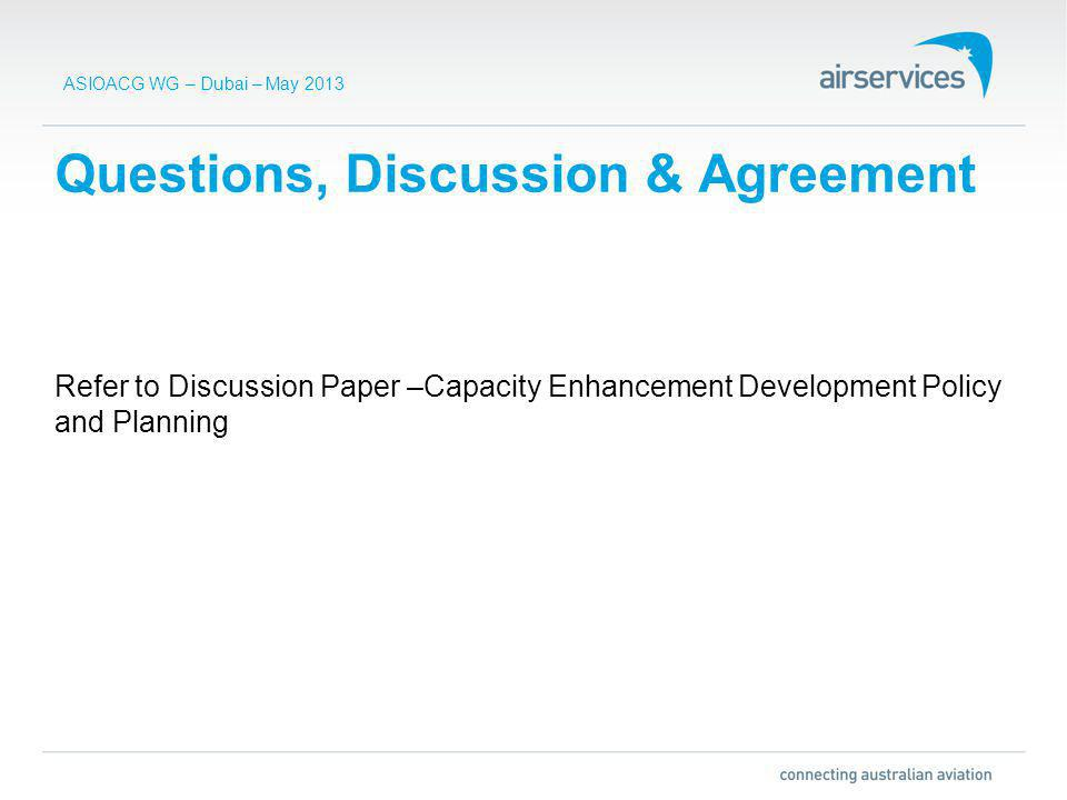 ASIOACG WG – Dubai – May 2013 Questions, Discussion & Agreement Refer to Discussion Paper –Capacity Enhancement Development Policy and Planning