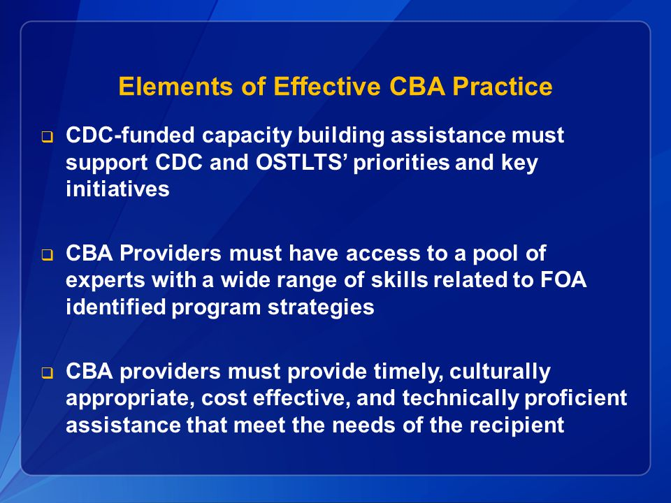Elements of Effective CBA Practice CDC-funded capacity building assistance must support CDC and OSTLTS priorities and key initiatives CBA Providers mu