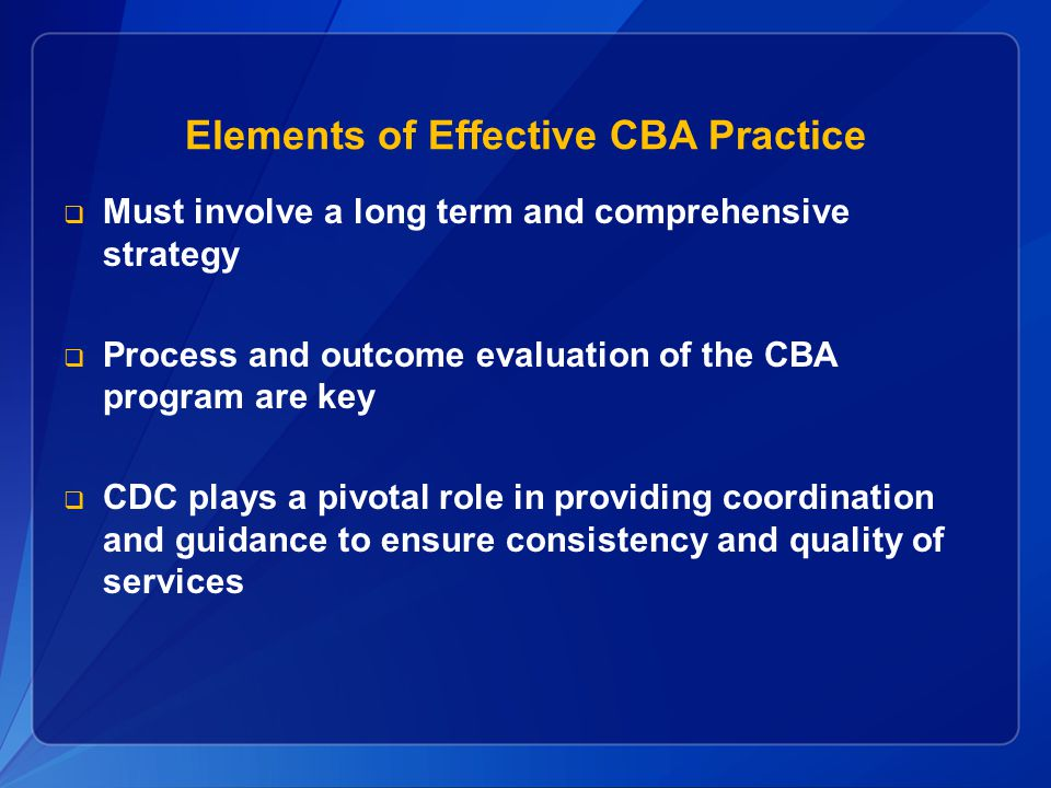 Elements of Effective CBA Practice Must involve a long term and comprehensive strategy Process and outcome evaluation of the CBA program are key CDC p