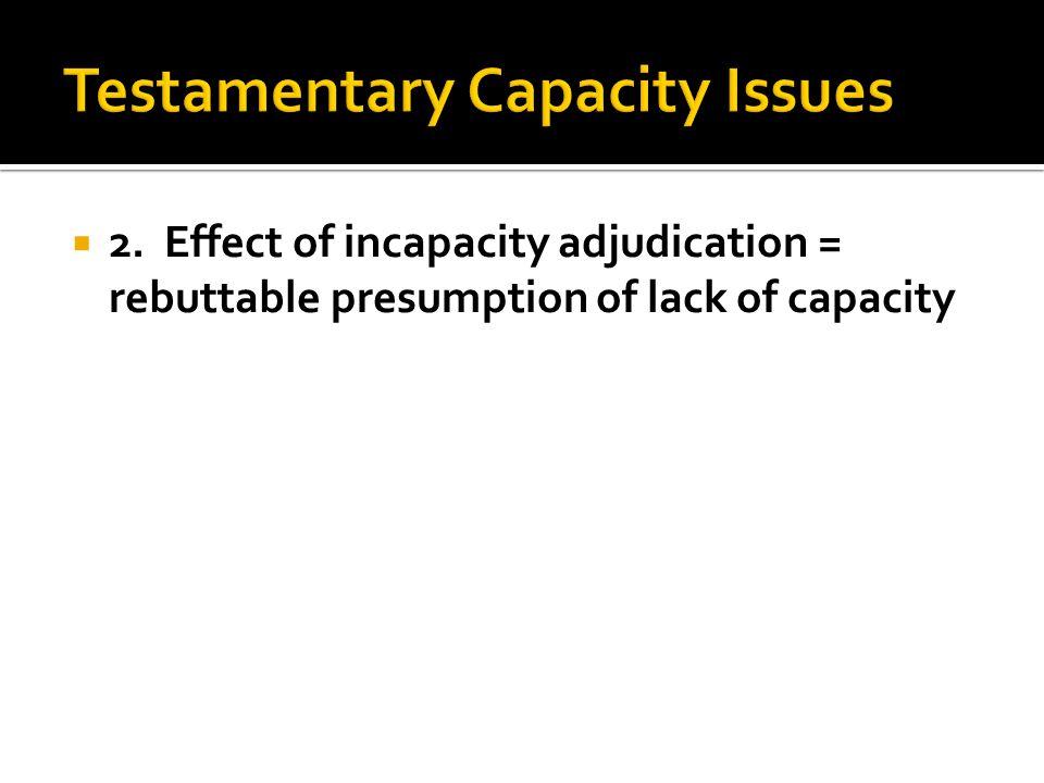 2. Effect of incapacity adjudication = rebuttable presumption of lack of capacity