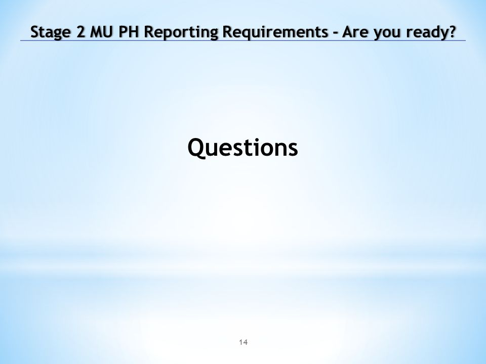 14 Questions Stage 2 MU PH Reporting Requirements - Are you ready Stage 2 MU PH Reporting Requirements - Are you ready