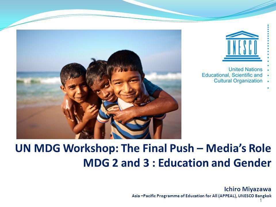 UN MDG Workshop: The Final Push – Medias Role MDG 2 and 3 : Education and Gender Ichiro Miyazawa Asia –Pacific Programme of Education for All (APPEAL)