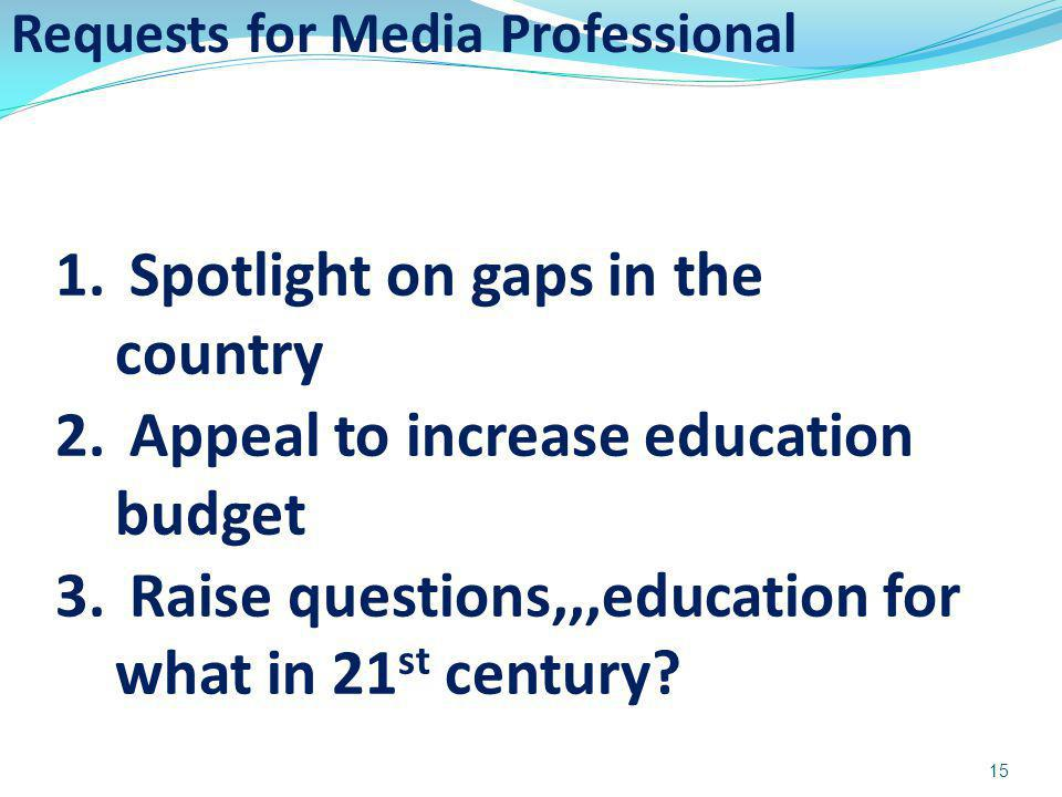 Requests for Media Professional 15 1. Spotlight on gaps in the country 2. Appeal to increase education budget 3. Raise questions,,,education for what