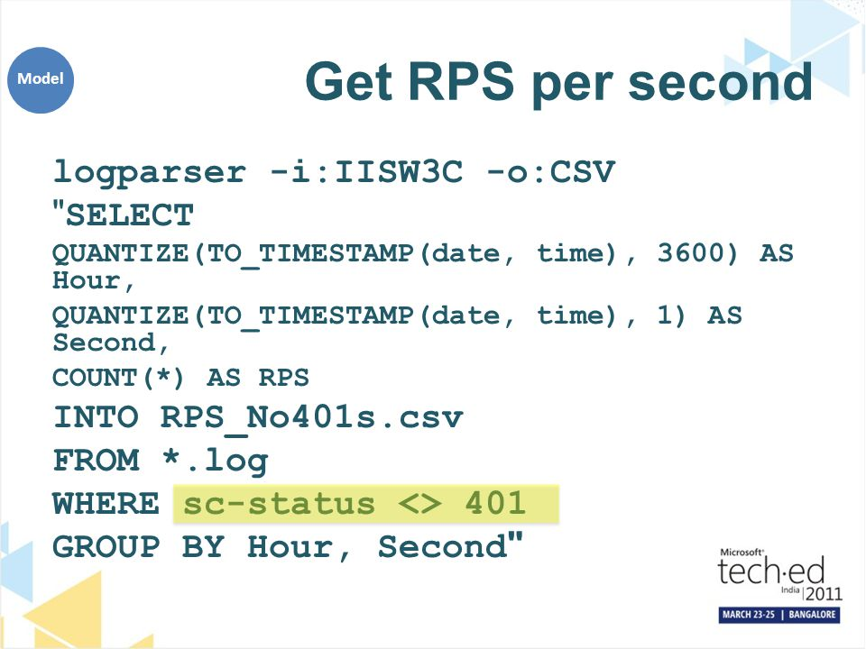 Get RPS per second logparser -i:IISW3C -o:CSV SELECT QUANTIZE(TO_TIMESTAMP(date, time), 3600) AS Hour, QUANTIZE(TO_TIMESTAMP(date, time), 1) AS Second, COUNT(*) AS RPS INTO RPS_No401s.csv FROM *.log WHERE sc-status <> 401 GROUP BY Hour, Second Model