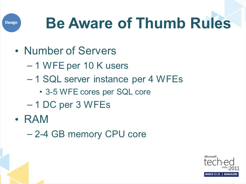 Be Aware of Thumb Rules Number of Servers –1 WFE per 10 K users –1 SQL server instance per 4 WFEs 3-5 WFE cores per SQL core –1 DC per 3 WFEs RAM –2-4