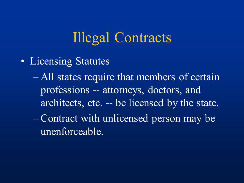 Illegal Contracts Licensing Statutes –Some statutes are regulatory in nature Contract with unlicensed person may be unenforceable.