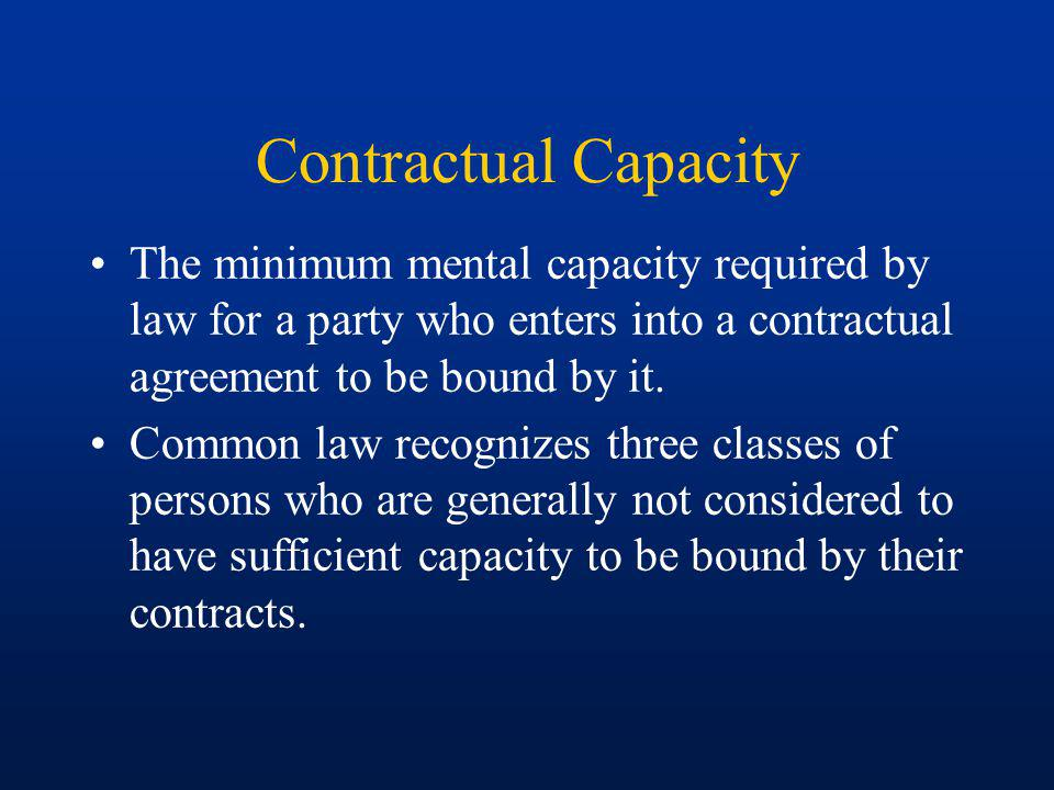 Contractual Capacity Minors –under the age of eighteen (18) –contract is voidable at option of minor (must disaffirm) –minor is required to return consideration (whats left of it) –cosignor or guarantor is liable on contract