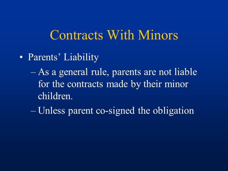 Contracts With Minors Minor may disaffirm and avoid obligation under the contract: –Anytime up until a reasonable time after reaching majority –Minor may ratify contract upon reaching majority