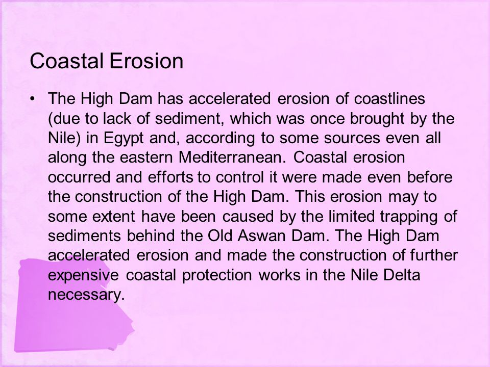Coastal Erosion The High Dam has accelerated erosion of coastlines (due to lack of sediment, which was once brought by the Nile) in Egypt and, according to some sources even all along the eastern Mediterranean.