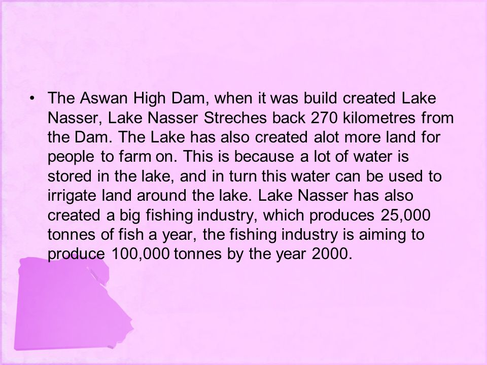 The Aswan High Dam, when it was build created Lake Nasser, Lake Nasser Streches back 270 kilometres from the Dam.