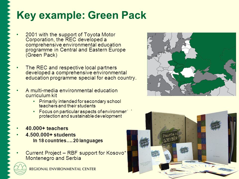 www.rec.org Key example: Green Pack 2001 with the support of Toyota Motor Corporation, the REC developed a comprehensive environmental education programme in Central and Eastern Europe (Green Pack) The REC and respective local partners developed a comprehensive environmental education programme special for each country.