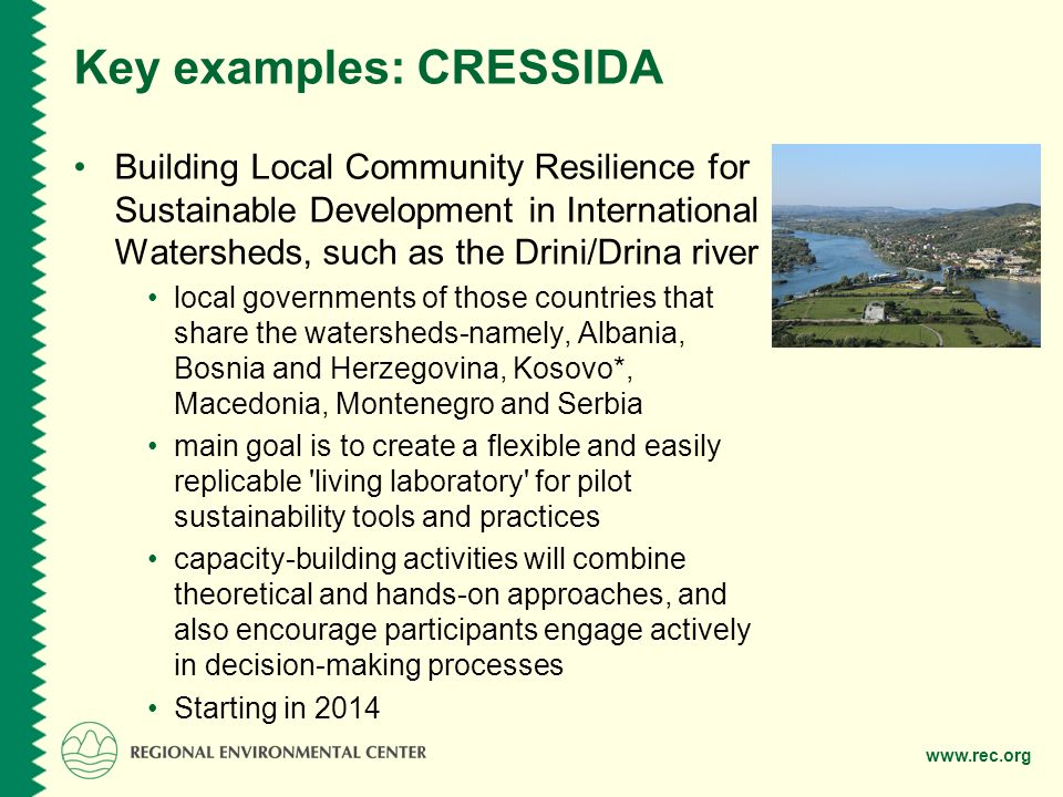 www.rec.org Key examples: CRESSIDA Building Local Community Resilience for Sustainable Development in International Watersheds, such as the Drini/Drina river local governments of those countries that share the watersheds-namely, Albania, Bosnia and Herzegovina, Kosovo*, Macedonia, Montenegro and Serbia main goal is to create a flexible and easily replicable living laboratory for pilot sustainability tools and practices capacity-building activities will combine theoretical and hands-on approaches, and also encourage participants engage actively in decision-making processes Starting in 2014