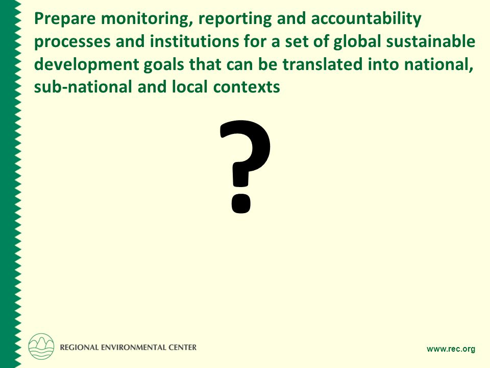 www.rec.org Prepare monitoring, reporting and accountability processes and institutions for a set of global sustainable development goals that can be translated into national, sub-national and local contexts ?