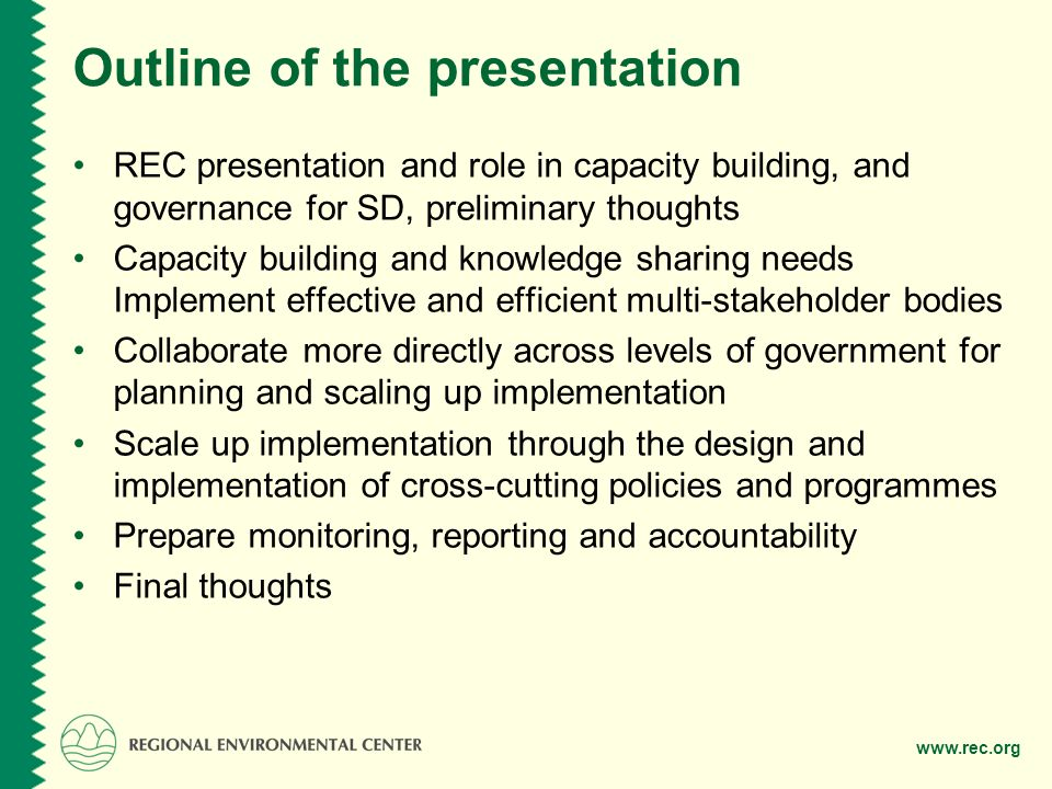 www.rec.org Outline of the presentation REC presentation and role in capacity building, and governance for SD, preliminary thoughts Capacity building and knowledge sharing needs Implement effective and efficient multi-stakeholder bodies Collaborate more directly across levels of government for planning and scaling up implementation Scale up implementation through the design and implementation of cross-cutting policies and programmes Prepare monitoring, reporting and accountability Final thoughts