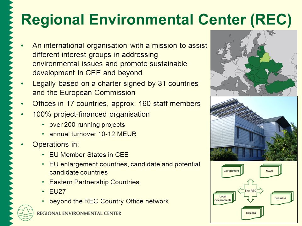 www.rec.org Regional Environmental Center (REC) An international organisation with a mission to assist different interest groups in addressing environmental issues and promote sustainable development in CEE and beyond Legally based on a charter signed by 31 countries and the European Commission Offices in 17 countries, approx.