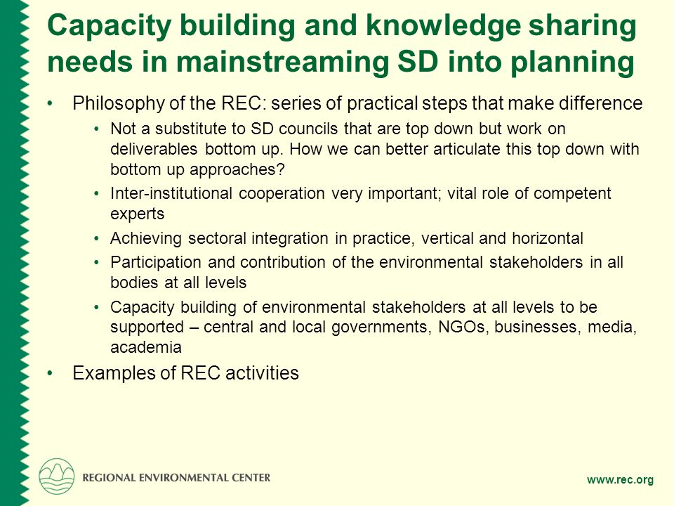 www.rec.org Capacity building and knowledge sharing needs in mainstreaming SD into planning Philosophy of the REC: series of practical steps that make difference Not a substitute to SD councils that are top down but work on deliverables bottom up.