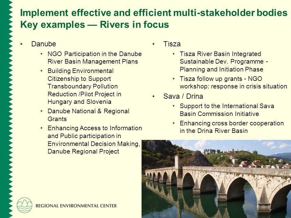 www.rec.org Implement effective and efficient multi-stakeholder bodies Key examples Rivers in focus Danube NGO Participation in the Danube River Basin Management Plans Building Environmental Citizenship to Support Transboundary Pollution Reduction /Pilot Project in Hungary and Slovenia Danube National & Regional Grants Enhancing Access to Information and Public participation in Environmental Decision Making, Danube Regional Project Tisza Tisza River Basin Integrated Sustainable Dev.