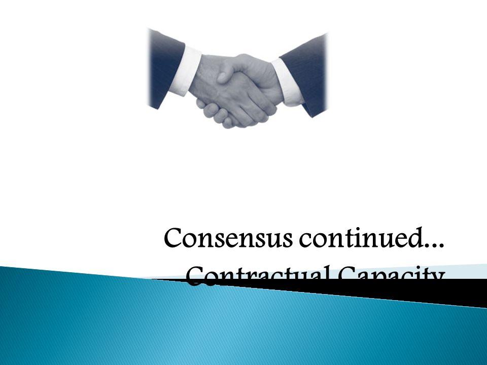 Consensus continued... Contractual Capacity