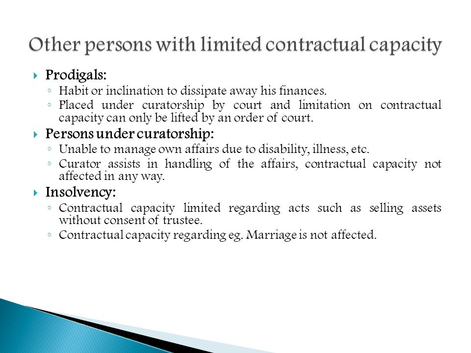 Prodigals: Habit or inclination to dissipate away his finances. Placed under curatorship by court and limitation on contractual capacity can only be l