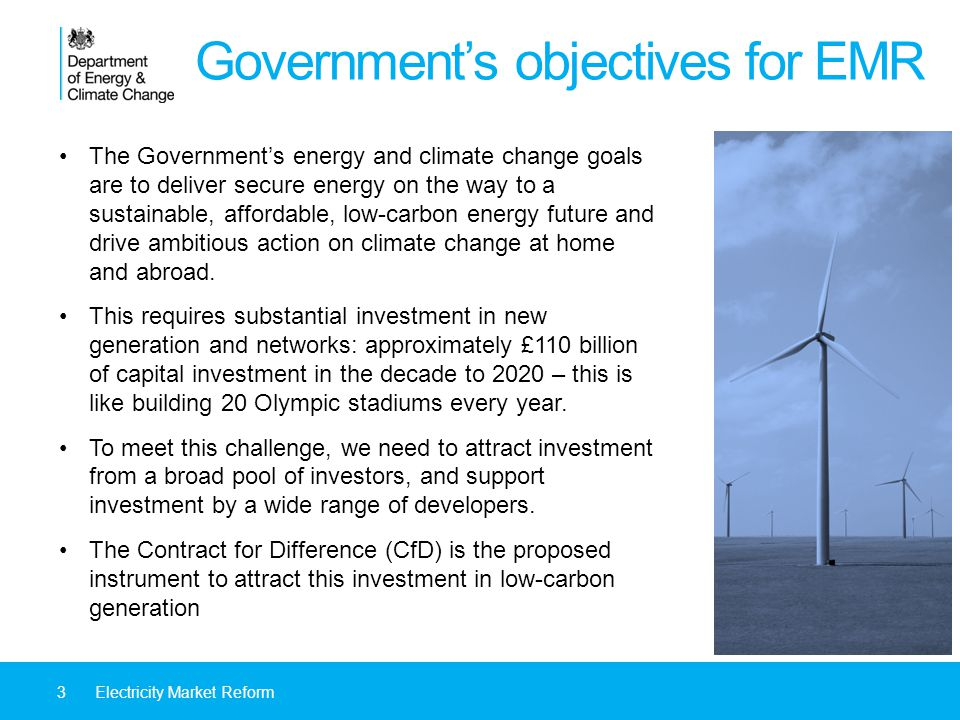 Governments objectives for EMR The Governments energy and climate change goals are to deliver secure energy on the way to a sustainable, affordable, low-carbon energy future and drive ambitious action on climate change at home and abroad.