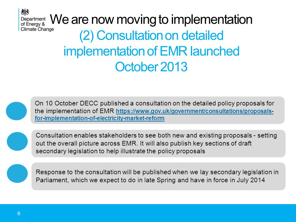 We are now moving to implementation (2) Consultation on detailed implementation of EMR launched October 2013 On 10 October DECC published a consultation on the detailed policy proposals for the implementation of EMR https://www.gov.uk/government/consultations/proposals- for-implementation-of-electricity-market-reform https://www.gov.uk/government/consultations/proposals- for-implementation-of-electricity-market-reform Consultation enables stakeholders to see both new and existing proposals - setting out the overall picture across EMR.