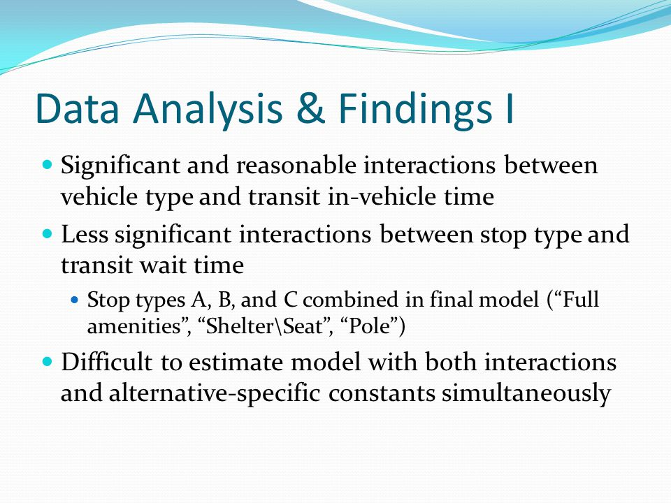 Data Analysis & Findings I Significant and reasonable interactions between vehicle type and transit in-vehicle time Less significant interactions between stop type and transit wait time Stop types A, B, and C combined in final model (Full amenities, Shelter\Seat, Pole) Difficult to estimate model with both interactions and alternative-specific constants simultaneously