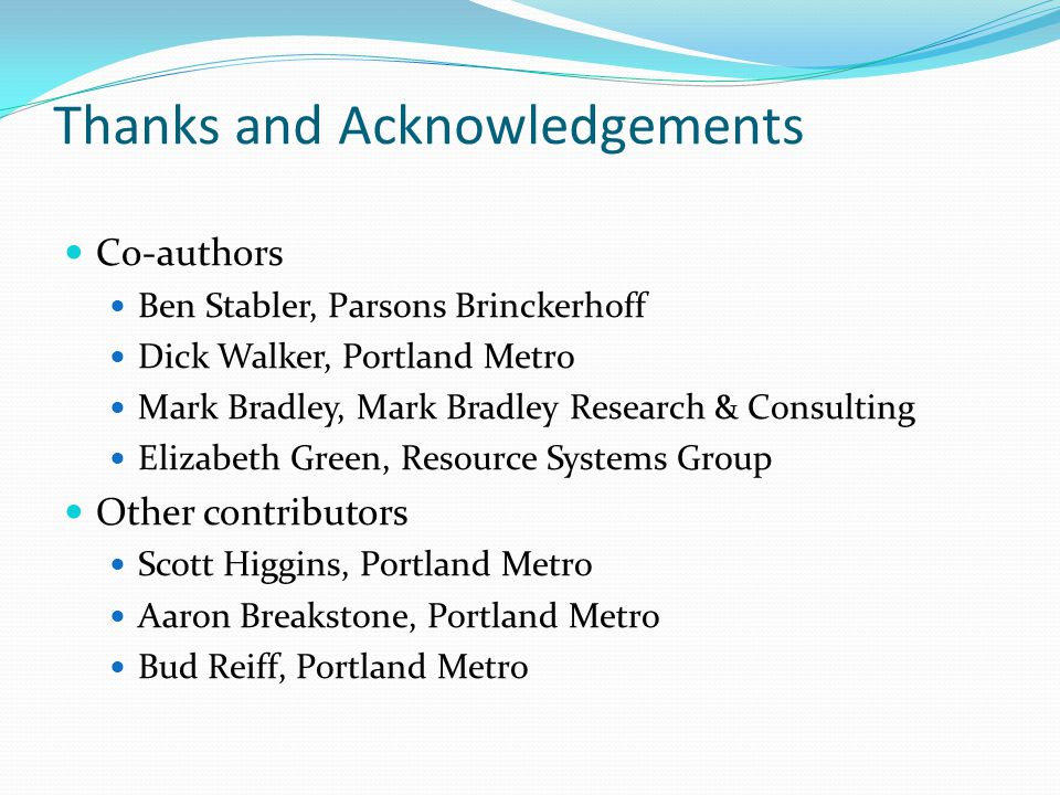 Thanks and Acknowledgements Co-authors Ben Stabler, Parsons Brinckerhoff Dick Walker, Portland Metro Mark Bradley, Mark Bradley Research & Consulting Elizabeth Green, Resource Systems Group Other contributors Scott Higgins, Portland Metro Aaron Breakstone, Portland Metro Bud Reiff, Portland Metro