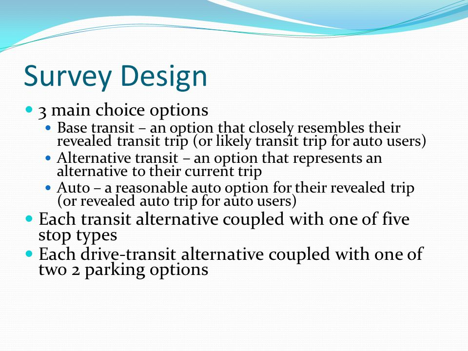 Survey Design 3 main choice options Base transit – an option that closely resembles their revealed transit trip (or likely transit trip for auto users) Alternative transit – an option that represents an alternative to their current trip Auto – a reasonable auto option for their revealed trip (or revealed auto trip for auto users) Each transit alternative coupled with one of five stop types Each drive-transit alternative coupled with one of two 2 parking options