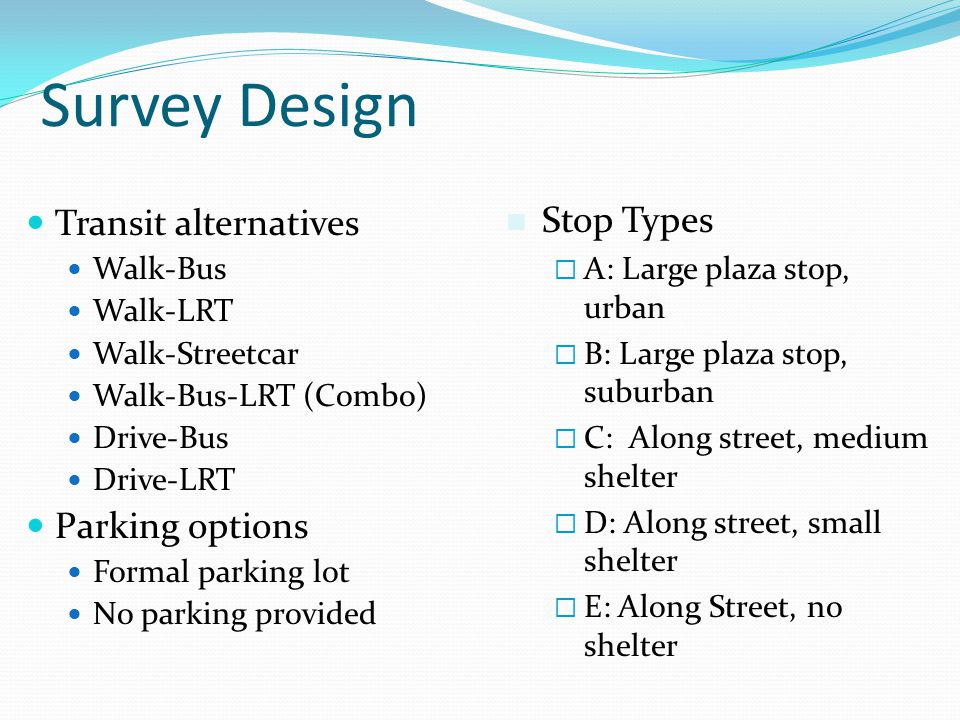 Survey Design Transit alternatives Walk-Bus Walk-LRT Walk-Streetcar Walk-Bus-LRT (Combo) Drive-Bus Drive-LRT Parking options Formal parking lot No parking provided Stop Types A: Large plaza stop, urban B: Large plaza stop, suburban C: Along street, medium shelter D: Along street, small shelter E: Along Street, no shelter