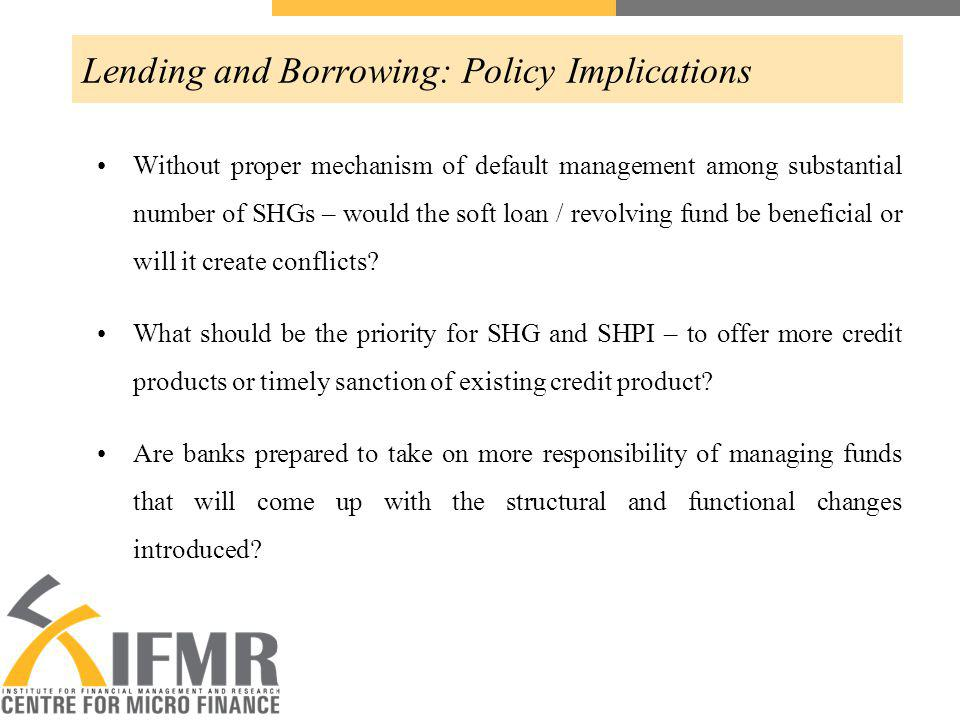 Lending and Borrowing: Policy Implications Without proper mechanism of default management among substantial number of SHGs – would the soft loan / revolving fund be beneficial or will it create conflicts.