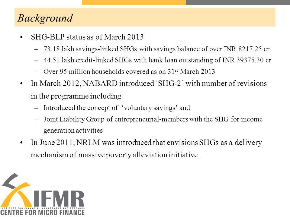 Background SHG-BLP status as of March 2013 –73.18 lakh savings-linked SHGs with savings balance of over INR 8217.25 cr –44.51 lakh credit-linked SHGs with bank loan outstanding of INR 39375.30 cr –Over 95 million households covered as on 31 st March 2013 In March 2012, NABARD introduced SHG-2 with number of revisions in the programme including –Introduced the concept of voluntary savings and –Joint Liability Group of entrepreneurial-members with the SHG for income generation activities In June 2011, NRLM was introduced that envisions SHGs as a delivery mechanism of massive poverty alleviation initiative.