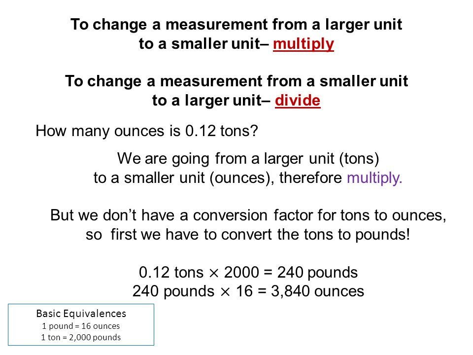 Basic Equivalences 1 pound = 16 ounces 1 ton = 2,000 pounds How many ounces is 0.12 tons? To change a measurement from a larger unit to a smaller unit
