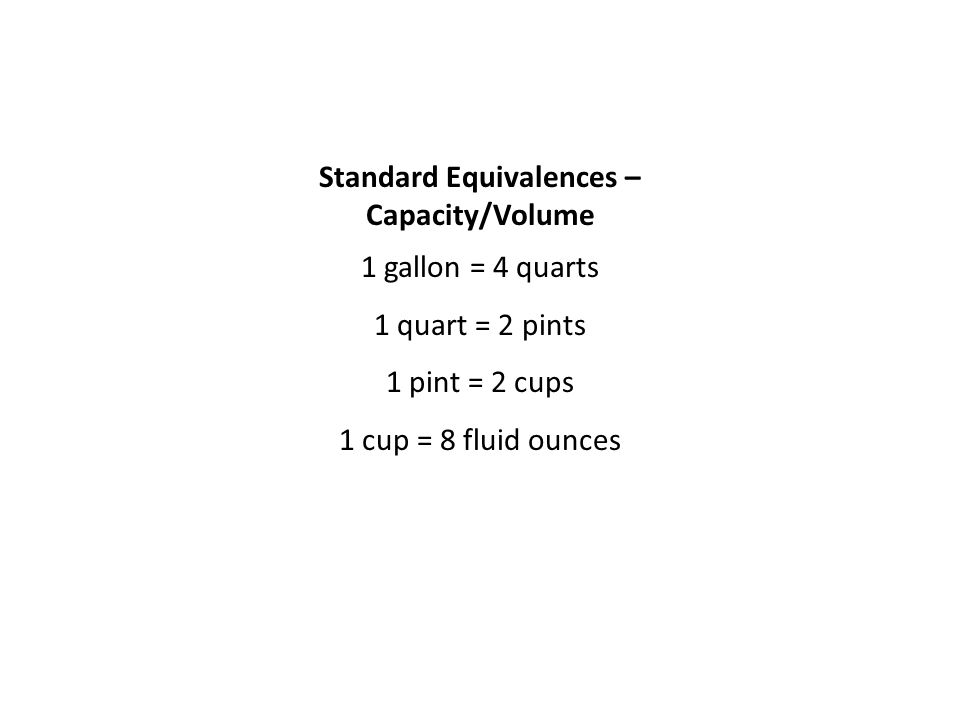 Standard Equivalences – Capacity/Volume 1 gallon = 4 quarts 1 quart = 2 pints 1 pint = 2 cups 1 cup = 8 fluid ounces