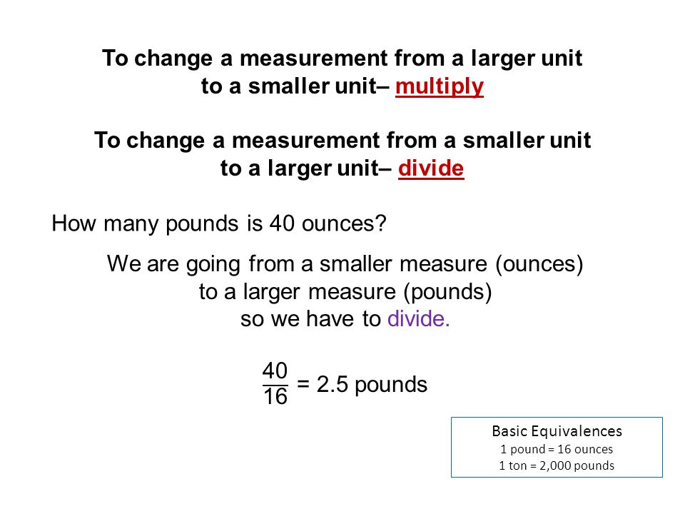 Basic Equivalences 1 pound = 16 ounces 1 ton = 2,000 pounds How many pounds is 40 ounces? To change a measurement from a larger unit to a smaller unit