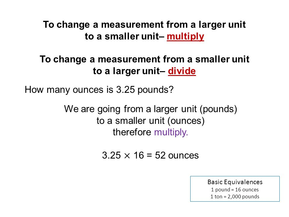 To change a measurement from a larger unit to a smaller unit– multiply To change a measurement from a smaller unit to a larger unit– divide If there is no direct conversion factor, You will have to go through intermediate steps to complete the conversion.