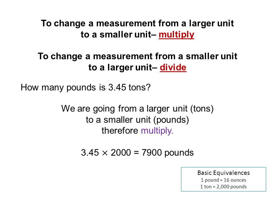 Basic Equivalences 1 pound = 16 ounces 1 ton = 2,000 pounds How many pounds is 3.45 tons? To change a measurement from a larger unit to a smaller unit