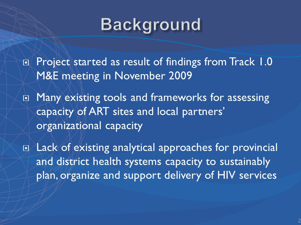 Project started as result of findings from Track 1.0 M&E meeting in November 2009 Many existing tools and frameworks for assessing capacity of ART sites and local partners organizational capacity Lack of existing analytical approaches for provincial and district health systems capacity to sustainably plan, organize and support delivery of HIV services 2