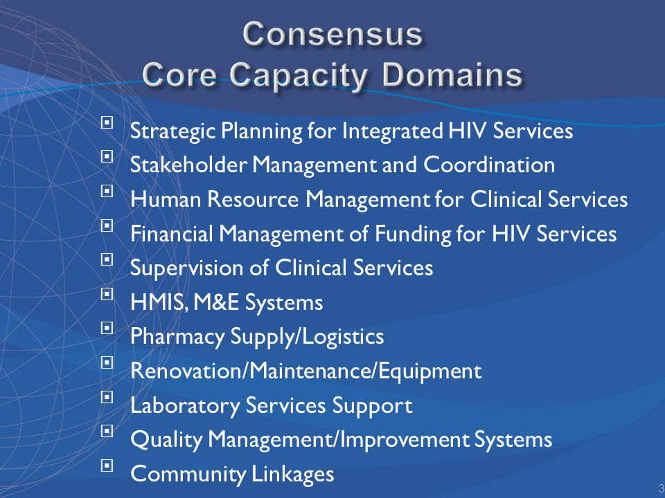 Strategic Planning for Integrated HIV Services Stakeholder Management and Coordination Human Resource Management for Clinical Services Financial Management of Funding for HIV Services Supervision of Clinical Services HMIS, M&E Systems Pharmacy Supply/Logistics Renovation/Maintenance/Equipment Laboratory Services Support Quality Management/Improvement Systems Community Linkages 3
