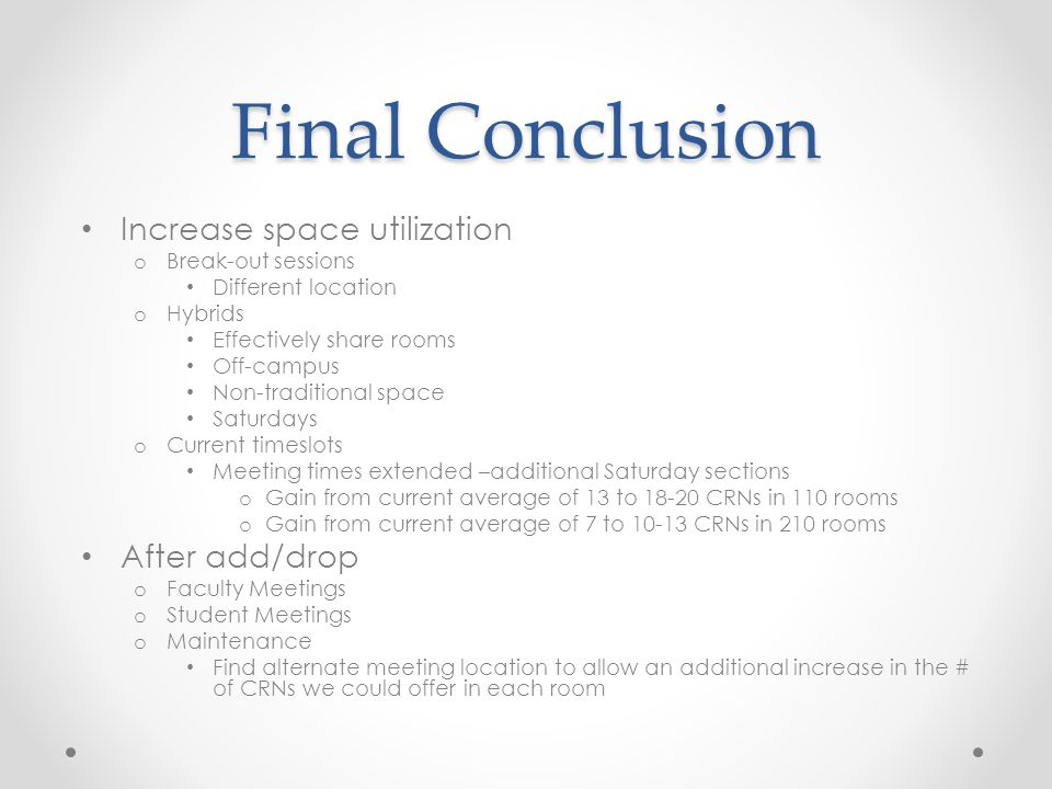Final Conclusion Increase space utilization o Break-out sessions Different location o Hybrids Effectively share rooms Off-campus Non-traditional space Saturdays o Current timeslots Meeting times extended –additional Saturday sections o Gain from current average of 13 to CRNs in 110 rooms o Gain from current average of 7 to CRNs in 210 rooms After add/drop o Faculty Meetings o Student Meetings o Maintenance Find alternate meeting location to allow an additional increase in the # of CRNs we could offer in each room
