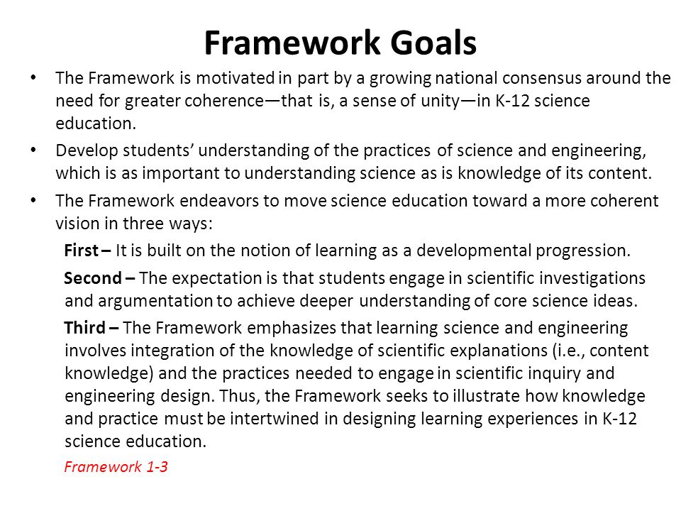 Framework Goals The Framework is motivated in part by a growing national consensus around the need for greater coherencethat is, a sense of unityin K-