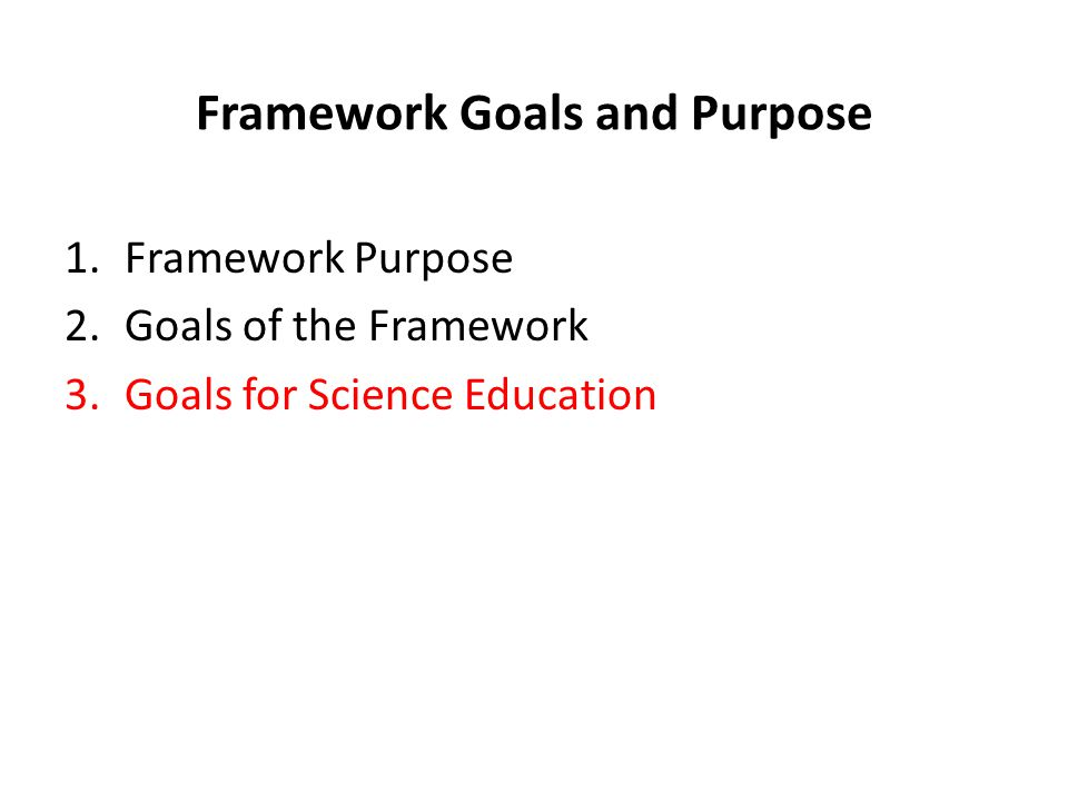 Framework Goals and Purpose 1.Framework Purpose 2.Goals of the Framework 3.Goals for Science Education
