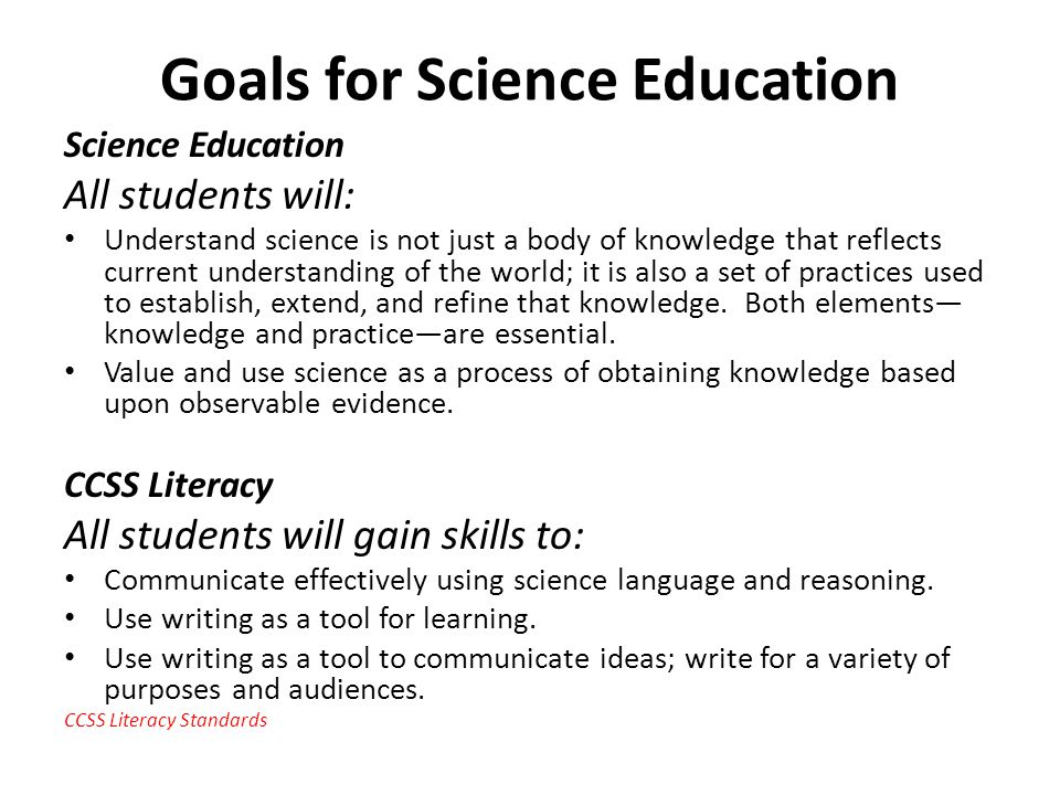 Goals for Science Education Science Education All students will: Understand science is not just a body of knowledge that reflects current understanding of the world; it is also a set of practices used to establish, extend, and refine that knowledge.