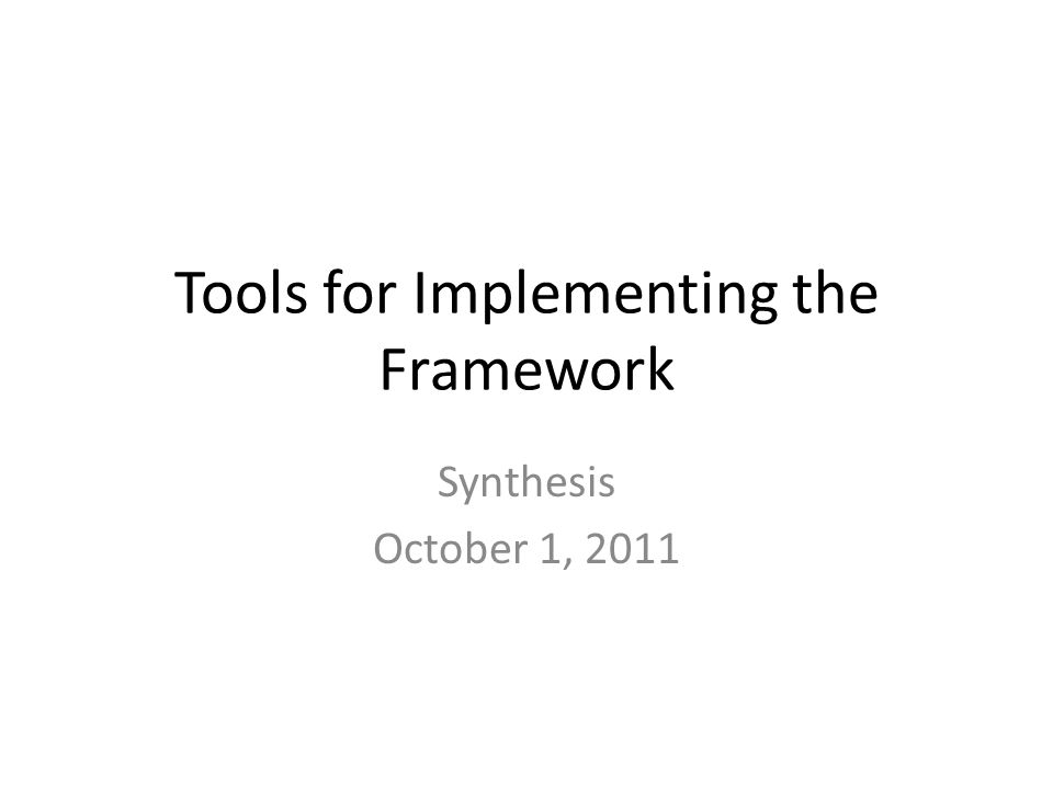 Tools for Implementing the Framework Synthesis October 1, 2011