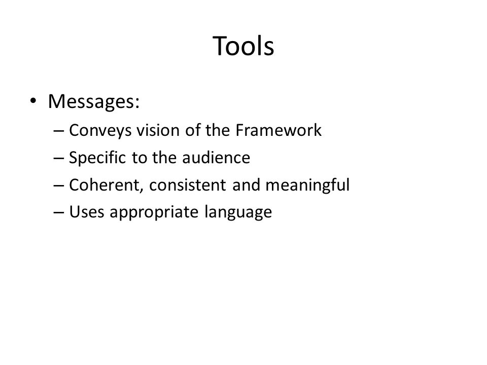 Tools Messages: – Conveys vision of the Framework – Specific to the audience – Coherent, consistent and meaningful – Uses appropriate language