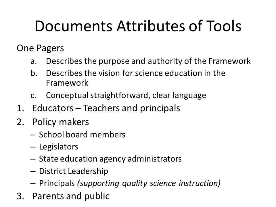 Documents Attributes of Tools One Pagers a.Describes the purpose and authority of the Framework b.Describes the vision for science education in the Framework c.Conceptual straightforward, clear language 1.Educators – Teachers and principals 2.Policy makers – School board members – Legislators – State education agency administrators – District Leadership – Principals (supporting quality science instruction) 3.Parents and public