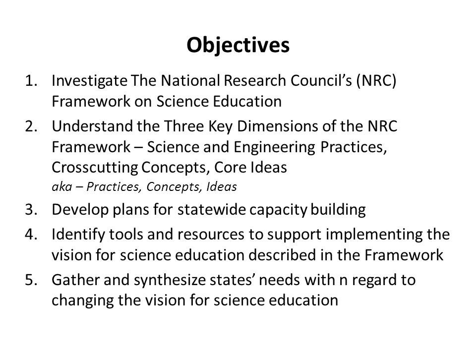 Objectives 1.Investigate The National Research Councils (NRC) Framework on Science Education 2.Understand the Three Key Dimensions of the NRC Framework – Science and Engineering Practices, Crosscutting Concepts, Core Ideas aka – Practices, Concepts, Ideas 3.Develop plans for statewide capacity building 4.Identify tools and resources to support implementing the vision for science education described in the Framework 5.Gather and synthesize states needs with n regard to changing the vision for science education