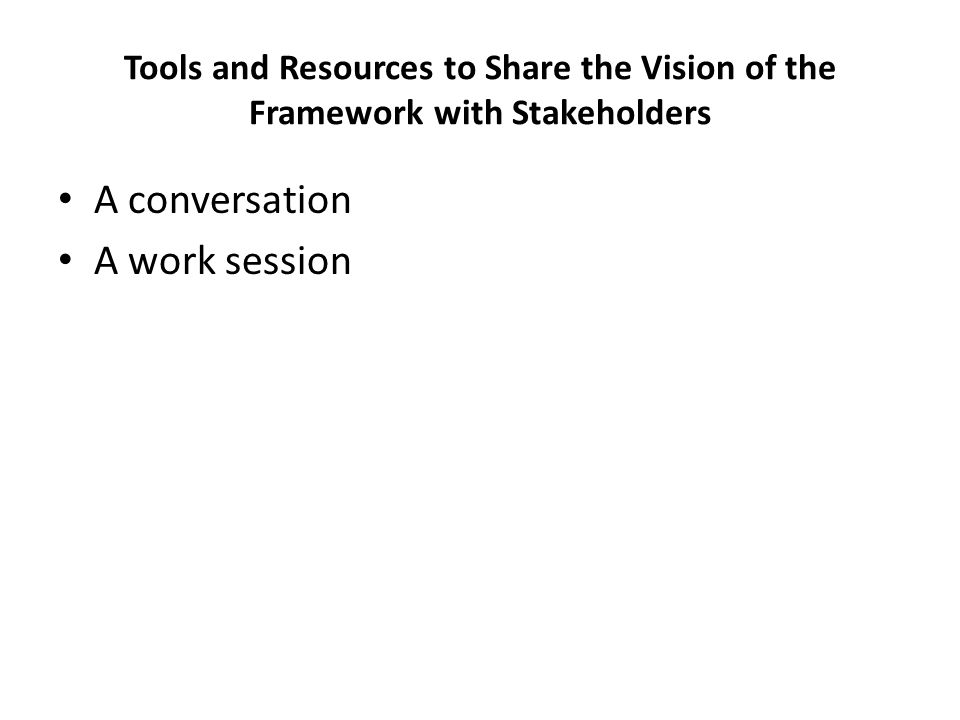 Tools and Resources to Share the Vision of the Framework with Stakeholders A conversation A work session