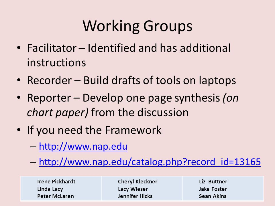 Working Groups Facilitator – Identified and has additional instructions Recorder – Build drafts of tools on laptops Reporter – Develop one page synthesis (on chart paper) from the discussion If you need the Framework –     –   record_id= record_id=13165 Irene Pickhardt Linda Lacy Peter McLaren Cheryl Kleckner Lacy Wieser Jennifer Hicks Liz Buttner Jake Foster Sean Akins