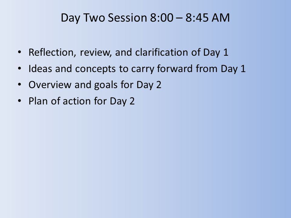 Day Two Session 8:00 – 8:45 AM Reflection, review, and clarification of Day 1 Ideas and concepts to carry forward from Day 1 Overview and goals for Da