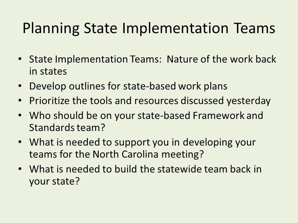 Planning State Implementation Teams State Implementation Teams: Nature of the work back in states Develop outlines for state-based work plans Prioritize the tools and resources discussed yesterday Who should be on your state-based Framework and Standards team.
